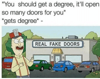 "Fake, Memes, and Doors: ""You should get a degree, it ll open  so many doors for you""  ""gets degree  REAL FAKE DOORS REAL FAKE DOORS via /r/memes https://ift.tt/2OoSQ6o"