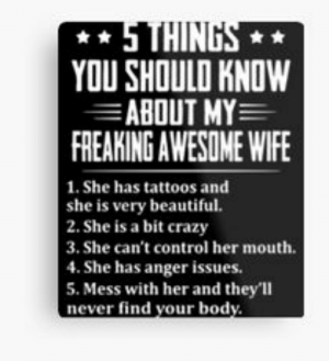 I Love My Wife Meme Gifts & Merchandise | Redbubble: YOU SHOULD KNOW  ABOUT MY  FREAKING AWESOME WIFE  1. She has tattoos and  she is very beautiful.  2. She is a bit crazy  3. She can't control her mouth  4. She has anger issues.  5. Mess with her and they'll  never find your body I Love My Wife Meme Gifts & Merchandise | Redbubble