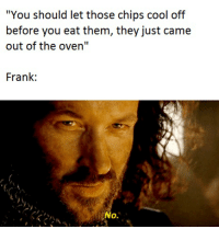 """Cool, Lord of the Rings, and Chips: """"You should let those chips cool off  before you eat them, they just came  out of the oven""""  Frank:  No."""