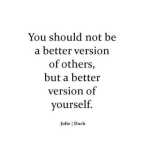 Julie: You should not be  a better version  of others,  but a better  version of  yourself.  Julie   Duch