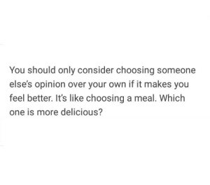One, Own, and You: You should only consider choosing someone  else's opinion over your own if it makes you  feel better. It's like choosing a meal. Which  one is more delicious?