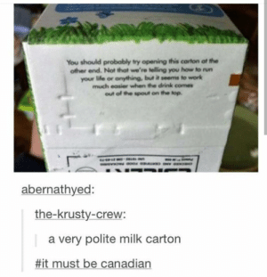 Life, Run, and Work: You should probably try opening this carton at the  other end. Not that we're telling you how to run  your life or anything, but it seems to work  much eosier when the drink comes  out of the spout on the top.  abernathyed:  the-krusty-crew:  a very polite milk carton  #it must be canadian