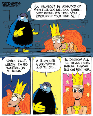 Love, Monster, and True: You SHOULDN'T BE ASHAMED oF  YoUR FEELINGS, DUCHESS DORIS  STOP HIDING. ITS TIME YOU  EMBRACED YOUR TRUE SELF!  JOSHUR WRIGHT-NE  #2  A HERO WITH TO DESTROY ALL  BEFORE ANYONE.  IGH  LEROY! IM NO A VERY SPECIAL THE THINGS I LoVE.  MONSTER.l'M  A HERO!  ELSE CAN RUIN THEM. Slack Wyrm #386