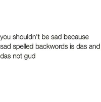 Gud: you shouldn't be sad because  sad spelled backwords is das and  das not gud