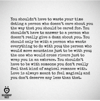 Dating, Love, and Cross: You shouldn't have to waste your time  dating a person who doesn't care about you  the way that you should be cared for. You  shouldn't have to answer to a person who  doesn't really give a damn about you. You  should only be with a person who wants  everything to do with you; the person who  would move mountains just to be with you;  the one who would cross rivers just to  wrap you in an embrace. You shouldn't  have to be with someone you don't really  feel that kind of magical romance with.  Love is always meant to feel magical; and  you don't deserve any less than that.  AR  RELATIONSHIP  RULES