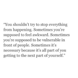 "Awkward, Net, and Next: ""You shouldn't try to stop everything  from happening. Sometimes you're  supposed to feel awkward. Sometimes  you're supposed to be vulnerable in  front of people. Sometimes it's  necessary because it's all part of you  getting to the next part of yourself."" https://iglovequotes.net/"