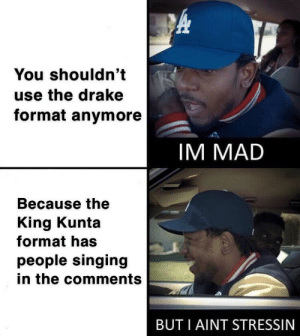 Drake, Singing, and Black: You shouldn't  use the drake  format anymore  IM MADD  Because the  King Kunta  format has  people singing  in the comments  BUT I AINT STRESSIN Black man taking no losses [OC]