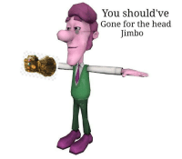 Head, Today, and Gone: You should've  Gone for the head  Jimbo Not today Mark