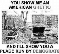 ghetto: YOU SHOW ME AN  AMERICAN  GHETTO  AND I'LL SHOW YOU A  PLACE RUN BY DEMOCRATS