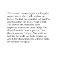 """http://iglovequotes.net/: """"You showed me one important thing that  no one has ever been able to show me  before. Not that I'm beautiful, not that I'm  smart, not that I'm sweet. None of that.  You showed me something more  important than any of those things. You  showed me that I was important, that  there's a reason I'm here. You made me  feel like the world was lucky to have me.  And I don't know if anyone will ever make  me feel that way again."""" http://iglovequotes.net/"""