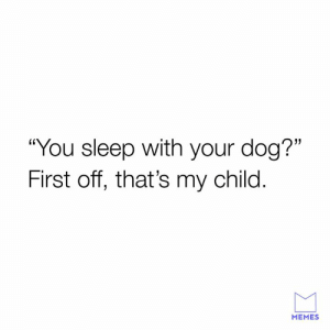 """Dank, Memes, and Sleep: """"You sleep with your dog?""""  First off, that's my child  MEMES Close your mouth."""