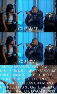This is important 🔑: YOU SMART  YOU LOYAL  YOU'RE A DISPOSABLE PART OF A  DYSFUNCTIONAL HUMANITY SEARCHING  FOR THE ANSWER TO LIFE OBLIVIOUS  THE FUTILITY OF EXISTENCE  BASING YOUR USELESS ACTIONS AND  FRUITLESS EFFORTS ON THE PATHETIC  THOUGHT THAT LIFE IS WORTH LIVING This is important 🔑