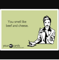 Beef, Beef, and Smell: You smell like  beef and cheese.  your e cards  Someecards.com 😂😂😂😂 thatisall