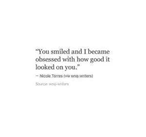 """Good, How, and Source: """"You smiled and I became  obsessed with how good it  looked on you.""""  Nicole Torres (via wnq-writers)  Source: wnq-writers"""
