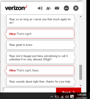 Verizon, Help, and Never: You: so as long as i never use that much again im  ok?  Riley: That's right!  You: great to know  You: isnt it ileagel and false advretising to call t  unlimited if im only allowed 200gb?  Riley: That's right, Sean.  You: sounds about right then, thanks for your help  1:09 AM  1/11/2017 Most honest verizon rep ever?