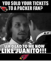 Don't sell your tickets dammit!!!  Credit: To whoever made this: YOU SOLD YOUR TICKETS  TOAPACKER FAN?  ATZ  U R DEAD TO ME NOW  LKEJUANITO!!! Don't sell your tickets dammit!!!  Credit: To whoever made this