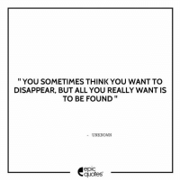 Friends, Love, and Memes: YOU SOMETIMES THINK YOU WANT TO  DISAPPEAR, BUT ALL YOU REALLY WANT IS  TO BE FOUND  UNKNOWN  quotes 1287 Suggested by Aparajita Tag your friends to share the quote epicquotes quotes quotestoliveby quoteoftheday quotestagram happinessoiio quotesoftheday quotestags quoteslover lifequotes sadlovequotes sadquotes friends lovequotes quotesaboutlife quoteporn love friendshipgoals heart wordporn thegoodquote thegoodlife friendship holi quotesandsayings heartbroken friendshipquotes sadness friendquotes