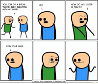 Bitch, Cyanide and Happiness, and Sleeping: YOU SON OF A BITCH!  YOU'VE BEEN SLEEPING  WITH MY WIFE!  HOW DO YOU SLEEP  AT NIGHT?!  YEP  WITH YOUR WIFE.  Cyanide and Happiness © Explosm.net Dead 😂😂 https://t.co/XXrVfZgG0b