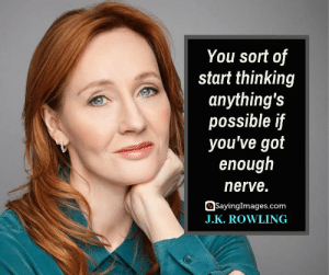 30 J.K. Rowling Quotes on Living, Dreaming, and Turning On the Light #sayingimages #jkrowlingquotes #jkrowlingquote #jkrowling #harrypotter: You sort of  start thinking  anything's  possible if  you've got  enough  nerve.  SayingImages.com  J.K. ROWLING 30 J.K. Rowling Quotes on Living, Dreaming, and Turning On the Light #sayingimages #jkrowlingquotes #jkrowlingquote #jkrowling #harrypotter