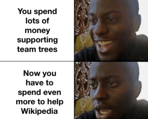 Let's hope the salary can cover that: You spend  lots of  money  supporting  team trees  Now you  have to  spend even  more to help  Wikipedia Let's hope the salary can cover that