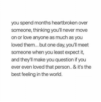 Via:@lieinlove: you spend months heartbroken over  someone, thinking you'll never move  on or love anyone as much as you  loved them... but one day, you'll meet  someone when you least expect it,  and they'll make you question if you  ever even loved that person.. & it's the  best feeling in the world. Via:@lieinlove