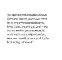 heartbroken: you spend months heartbroken over  someone, thinking you'll never move  on or love anyone as much as you  loved them... but one day, you'll meet  someone when you least expect it,  and they'll make you question if you  ever even loved that person.. & it's the  best feeling in the world.