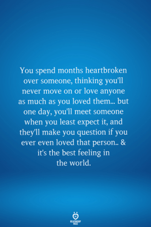 heartbroken: You spend months heartbroken  over someone, thinking you'll  never move on or love anyone  as much as you loved them... but  one day, you'll meet someone  when you least expect it, and  theyll make you question if you  ever even loved that person.. &  it's the best feeling in  the world.  RELATIONSHIP  LES