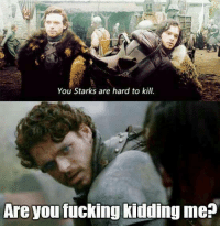 Fuck Kids: You Starks are hard to kill.  Are you fucking kidding me?