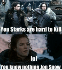 you know nothing: You Starks are hard to Kill  lol  You know nothing Jon Snow
