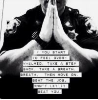 RT @BestOfCops: If you start to feel overwhelmed....: YOU  START  TO FEEL OVER  WHELMED  TAKE A STEP  BACK. TAKE A BREATH  BREATH  THEN MOVE ON  BEAT THE JOB  DON'T LET IT  BEAT YOU RT @BestOfCops: If you start to feel overwhelmed....