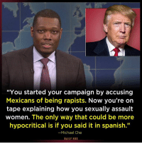 """Funny Quotes Skewering Trump: http://abt.cm/1LpEBeG  Thanks to Saturday Night Live and Daily Kos: """"You started your campaign by accusing  Mexicans of being rapists. Now you're on  tape explaining how you sexually assault  women. The only way that could be more  hypocritical is if you said it in spanish.""""  Michael Che  DAILY KOS Funny Quotes Skewering Trump: http://abt.cm/1LpEBeG  Thanks to Saturday Night Live and Daily Kos"""