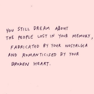 Nostalgia, Still Dre, and Lost: You STILL DRE AM ABOUT  THE PEOPLE LOST IN YOUR MEMORY  FABRICATED By YouR NOSTALGIA  AND ROMAN TICISED BY YOUR  BROKEN HEART