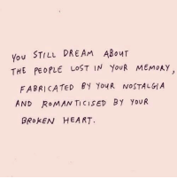 Nostalgia, Lost, and Heart: You STILL DREAm ABour  THE PEOPLE LOST IN YouR MEMoAY  FABRICATED BY YouR NOSTALGIA  AND RoMAN TICISED BY YoUR  BRokEN HEART