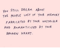 Nostalgia, Lost, and Heart: You STILL DREAM ABour  THE PEOPLE LOST IN YouR MEMoAY  FABRICATeD BY YoyR NOSTALGIA  AND RoMAN TICISED BY YouR  BROKEN HEART.