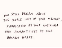 Nostalgia, Lost, and Heart: You STILL DREAM ABouT  THE PEDPLE LOST IN YouR MEMoAy  FABRICATED BY YoyR NOSTALGIA  AND RoMAN TICISED By YouR  BROKEN HEART.