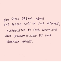 Nostalgia, Lost, and Heart: You STILL DREAM ABouT  THE PEOPLE LOST IN YouR MEMoAY  FABRICATED BY Yo4R NOSTALGIA  AND ROMAN TICISED By YoUR  BROKEN HEART