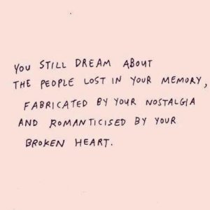 broken heart: You STILL DREAM ABouT  THE PEOPLE LOST IN YouR MEMoAY  FABRICATED PY YouR NOSTALGIA  AND RoMAN TICISED BY YoUR  BRokEN HEART.