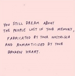 broken heart: You STILL DREAM ABOuT  THE PEOPLE LOST IN YoUR MEMOAY  FABRICATED eY YouR NOSTALGIA  AND RoMANTICISED BY YoUR  BROKEN HEART.