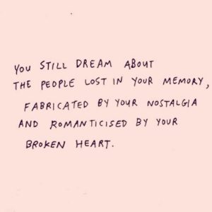 Nostalgia, Lost, and Heart: You STILL DREAM ABOuT  THE PEOPLE LOST IN YouR MEMORY  FABRICATED BY YouR NOSTALGIA  AND RoMAN TICISED BY YouUR  BROKEN HEART.