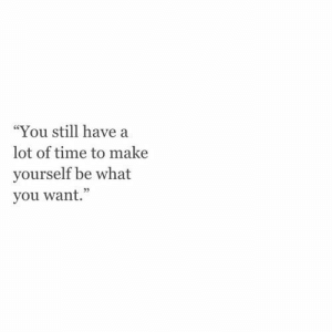 """Time, Make, and You: """"You still have a  lot of time to make  yourself be what  you want."""""""