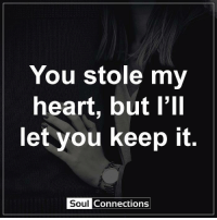You stole my  heart, but I'll  let you keep it  Soul  Connections Soul Connections