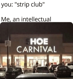 "Club, Hoe, and Hoes: you: ""strip club""  Me, an intellectual  HOE  CARNIVAL Diamond hoes are best hoes"