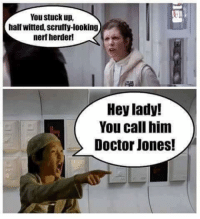Doctor, Memes, and 🤖: You stuck up,  half witted, scruffy-looking  nerf herder!  Hey lady!  You call him  Doctor Jones!