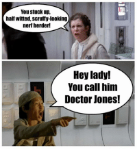 Doctor, Memes, and Ups: You stuck up,  half witted, scruffy-looking  nerf herder!  Hey lady!  You call him  Doctor Jones! Bradmin