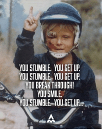 This is the signature of greatness.  Grit.  Take your time when it's smiles, and get up fast when it's dirt and blood.: YOU STUMBLE YOU GET UP  YOU STUMBLE YOU GET UP  YOU BREAKTHROUGH!  YOU SMILE.  YOU STUMBLE YOU GET UP This is the signature of greatness.  Grit.  Take your time when it's smiles, and get up fast when it's dirt and blood.
