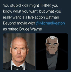 Batman, Funny, and Tumblr: You stupid kids might THINK you  know what you want, but what you  really want is a live action Batman  Beyond movie with @MichaelKeaton  as retired Bruce Wayne