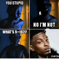 Whats 9 10: YOU STUPID  NO I'M NOT  WHAT'S 9+102  RHKOH