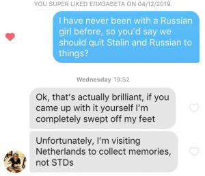 saw that pickup line on here and tried my luck…. yea: YOU SUPER LIKED ENN3ABETA ON 04/12/2019.  I have never been with a Russian  girl before, so you'd say we  should quit Stalin and Russian to  things?  Wednesday 19:52  Ok, that's actually brilliant, if you  came up with it yourself I'm  completely swept off my feet  Unfortunately, I'm visiting  Netherlands to collect memories,  not STDS saw that pickup line on here and tried my luck…. yea