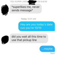 Date, Time, and Today: YOU SUPER LIKED  ON 6/4/18  *superlikes me, never  sends message*  Today 12:01 AM  Hey are you today's date  cus you're 10/10  did you wait all this time to  use that pickup line  ...maybe  Sent 4 months ago I had an idea. Maybe it wasn't so great after all