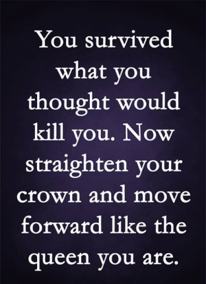 Move Forward: You survived  what you  thought would  kill you. Now  straighten your  crown and move  forward like the  queen you are.
